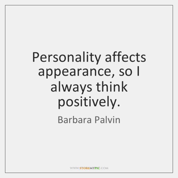 Personality affects appearance, so I always think positively.
