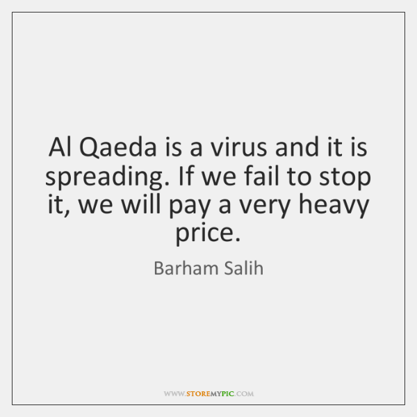 Al Qaeda is a virus and it is spreading. If we fail ...