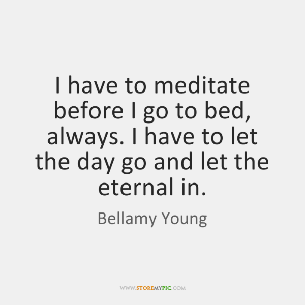 I have to meditate before I go to bed, always. I have ...