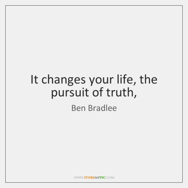 It changes your life, the pursuit of truth,
