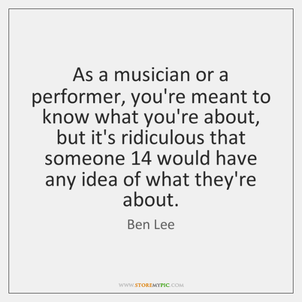 As a musician or a performer, you're meant to know what you're ...