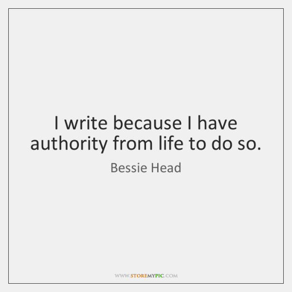 I write because I have authority from life to do so.
