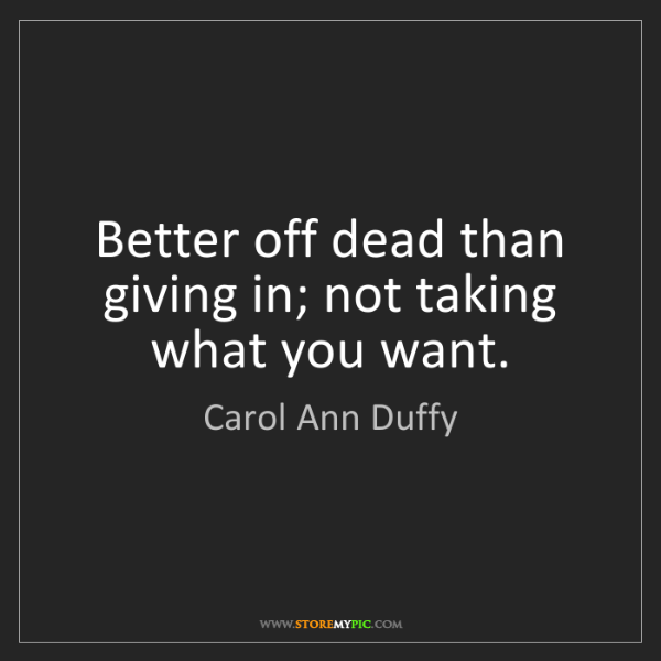 Carol Ann Duffy: Better off dead than giving in; not taking what you want.