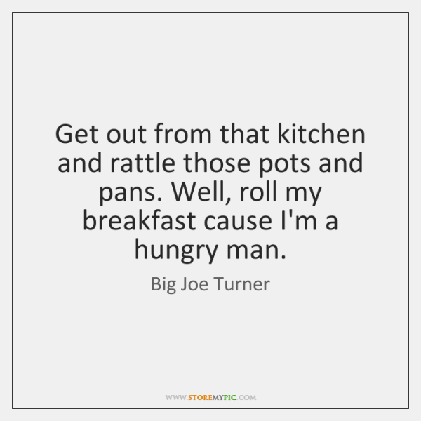 Get out from that kitchen and rattle those pots and pans. Well, ...