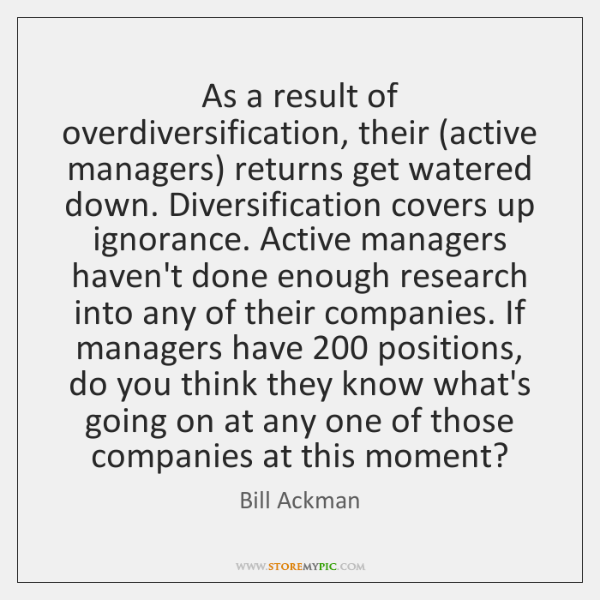 As a result of overdiversification, their (active managers) returns get watered down. ...