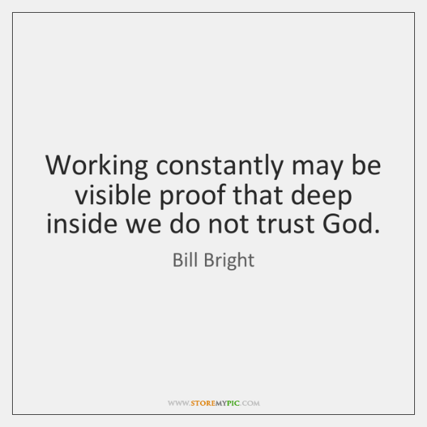 Working constantly may be visible proof that deep inside we do not ...