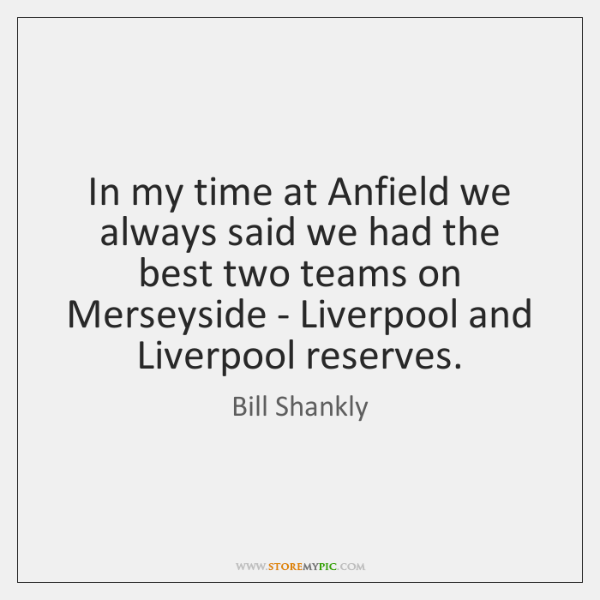 In my time at Anfield we always said we had the best ...