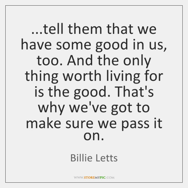 ...tell them that we have some good in us, too. And the ...