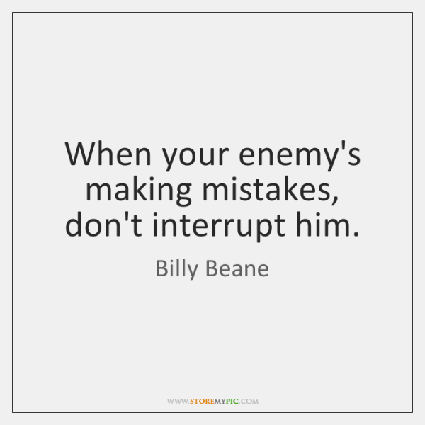 When your enemy's making mistakes, don't interrupt him.