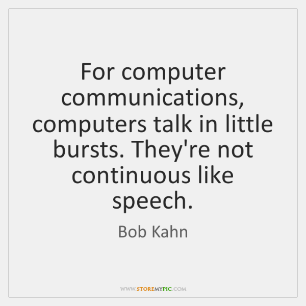 For computer communications, computers talk in little bursts. They're not continuous like ...