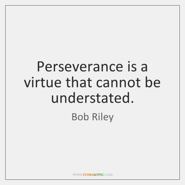 Perseverance is a virtue that cannot be understated.