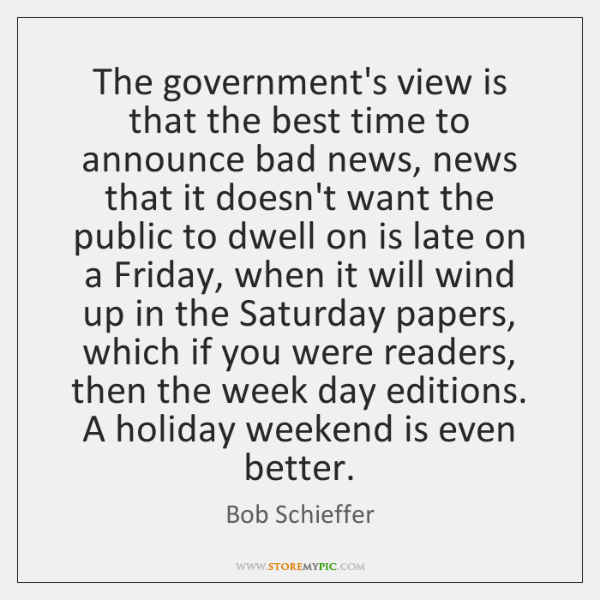 The government's view is that the best time to announce bad news, ...
