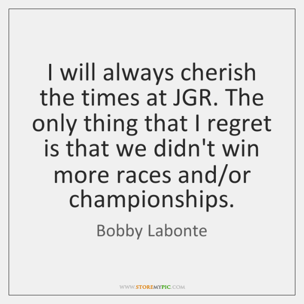 I will always cherish the times at JGR. The only thing that ...