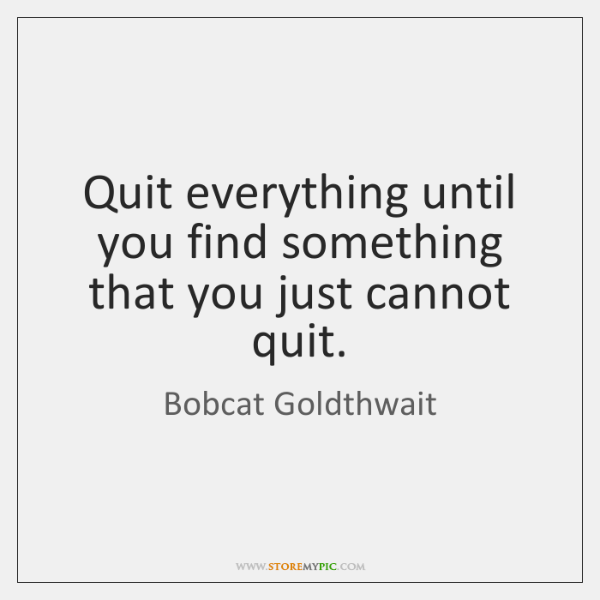 Quit everything until you find something that you just cannot quit.