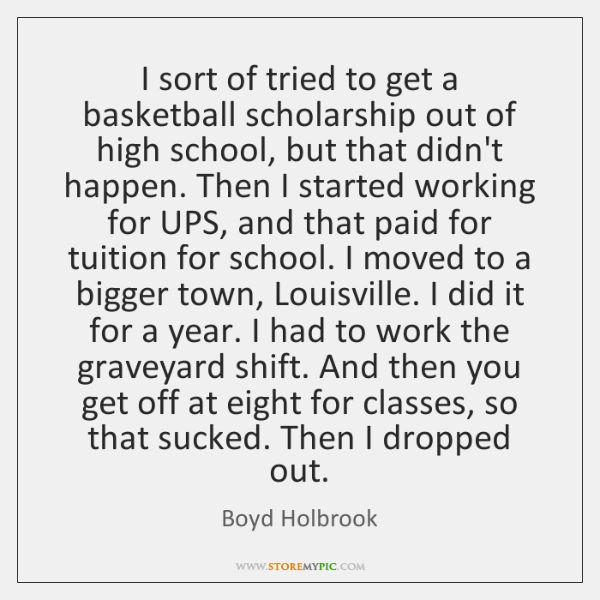 I sort of tried to get a basketball scholarship out of high ...