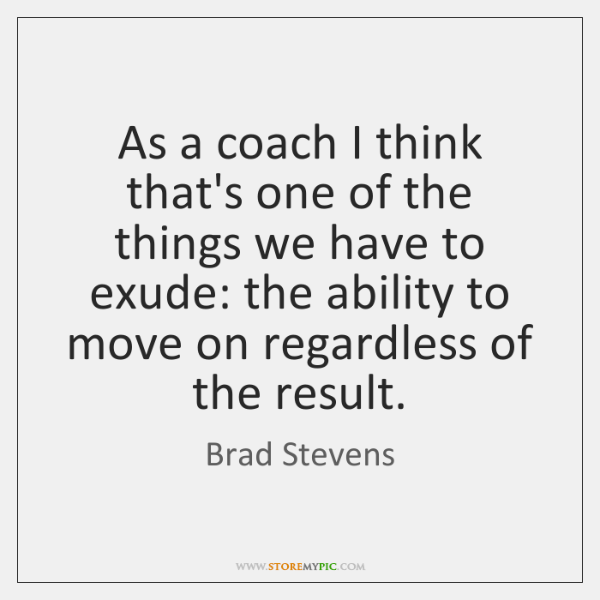 As a coach I think that's one of the things we have ...