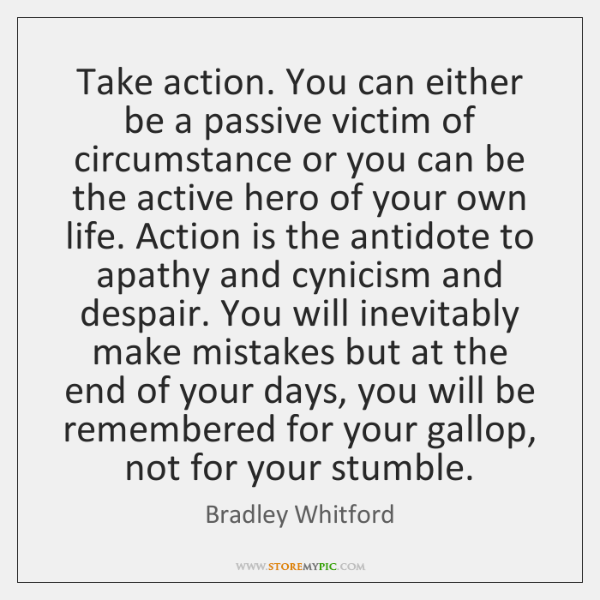 Take action. You can either be a passive victim of circumstance or ...