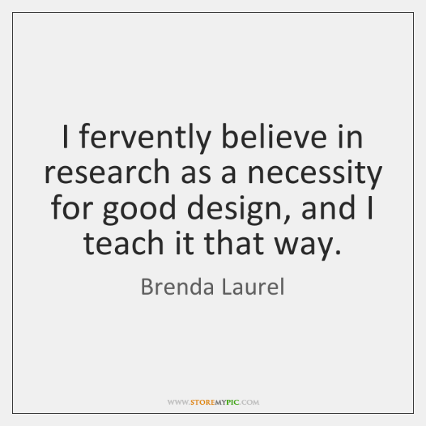 I fervently believe in research as a necessity for good design, and ...