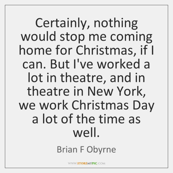 Certainly, nothing would stop me coming home for Christmas, if I can. ...
