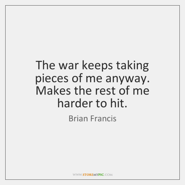 The war keeps taking pieces of me anyway. Makes the rest of ...