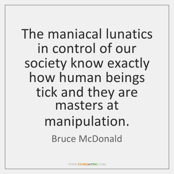 The maniacal lunatics in control of our society know exactly how human ...