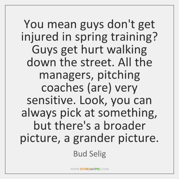 You mean guys don't get injured in spring training? Guys get hurt ...