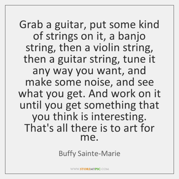 Grab a guitar, put some kind of strings on it, a banjo ...