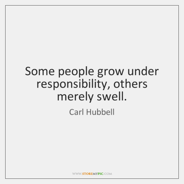 Some people grow under responsibility, others merely swell.