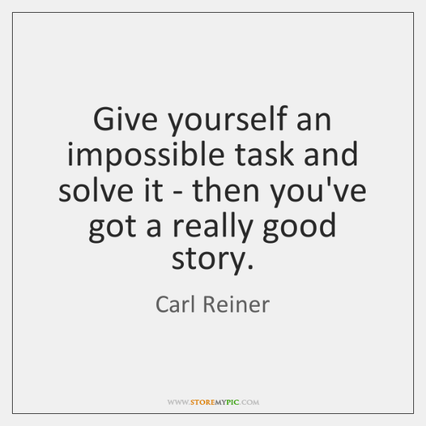 Give yourself an impossible task and solve it - then you've got ...
