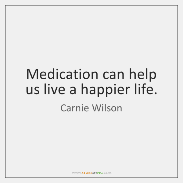 Medication can help us live a happier life.