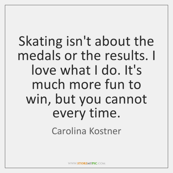 Skating isn't about the medals or the results. I love what I ...