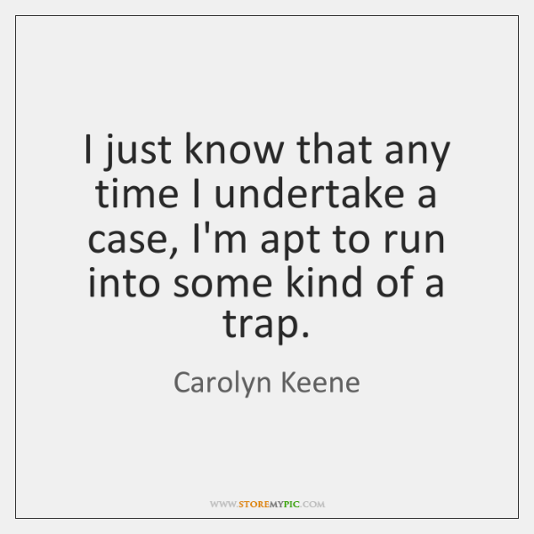 I just know that any time I undertake a case, I'm apt ...