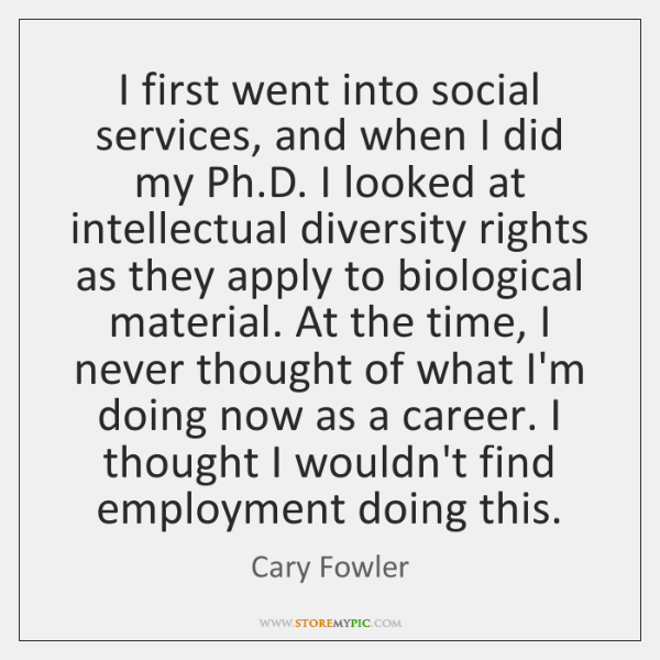 I first went into social services, and when I did my Ph....