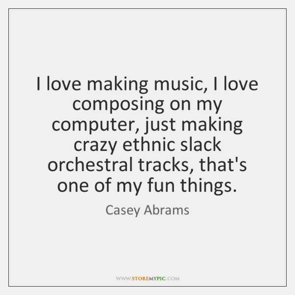 I love making music, I love composing on my computer, just making ...