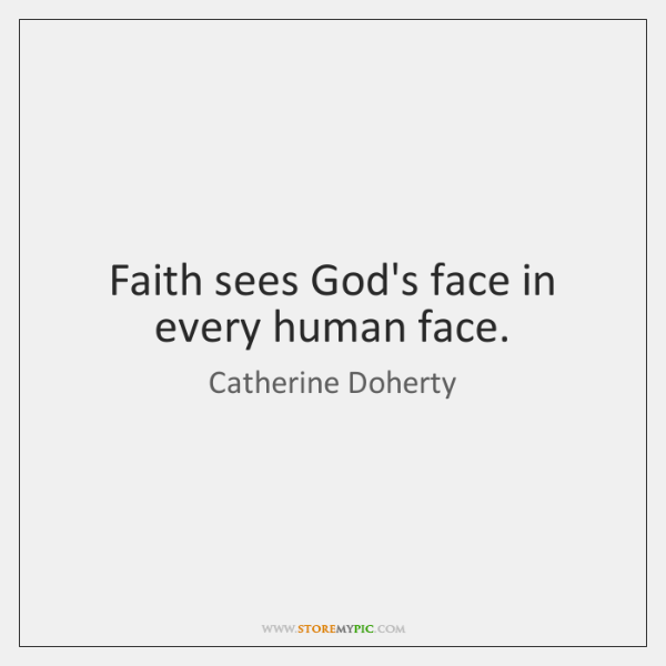 Faith sees God's face in every human face.