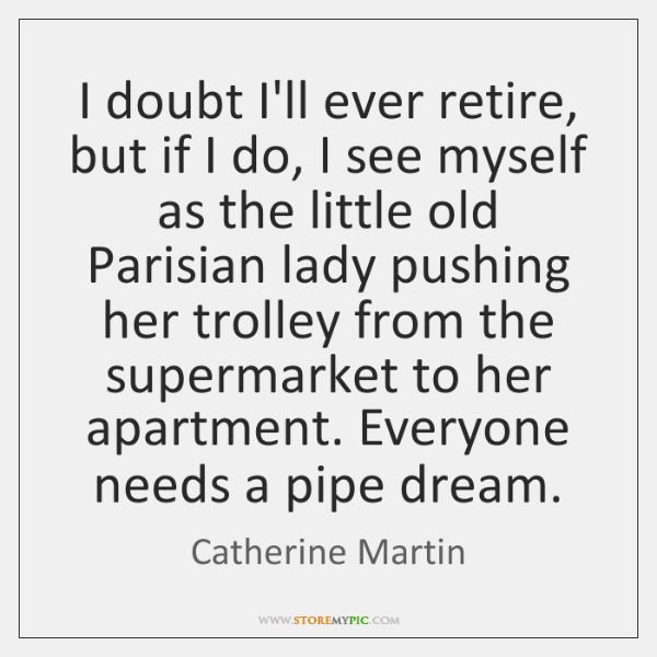 I doubt I'll ever retire, but if I do, I see myself ...