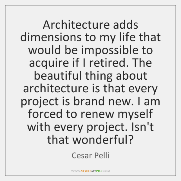 Architecture adds dimensions to my life that would be impossible to acquire ...