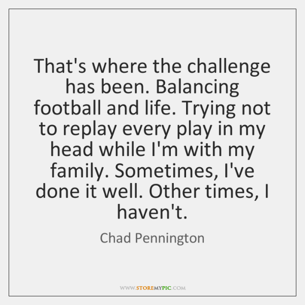 That's where the challenge has been. Balancing football and life. Trying not ...