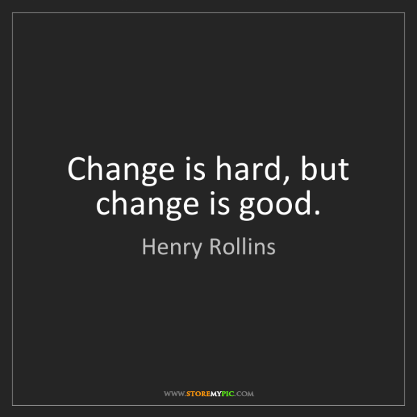 Henry Rollins: Change is hard, but change is good.