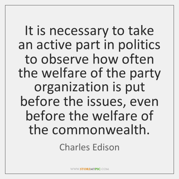 It is necessary to take an active part in politics to observe ...