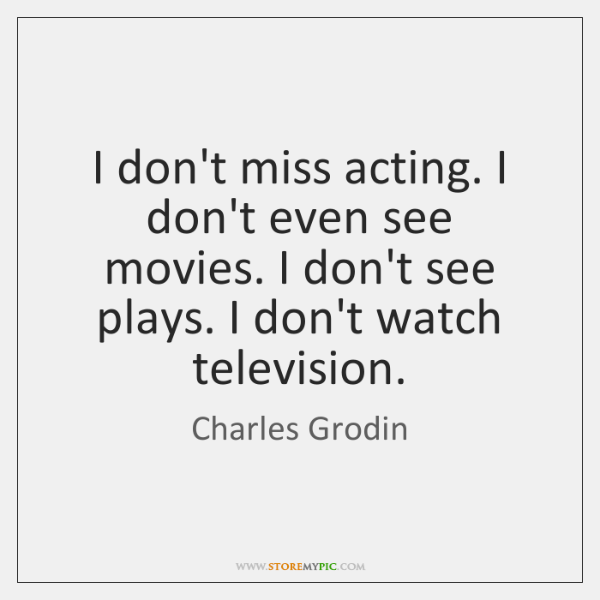 I don't miss acting. I don't even see movies. I don't see ...