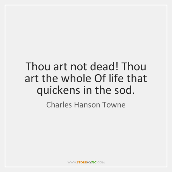 Thou art not dead! Thou art the whole Of life that quickens ...