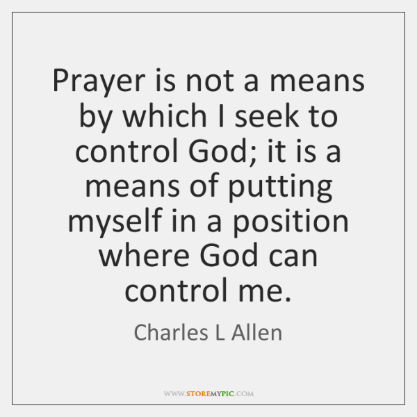 Prayer is not a means by which I seek to control God; ...