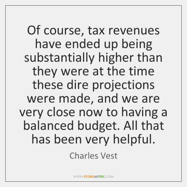 Of course, tax revenues have ended up being substantially higher than they ...