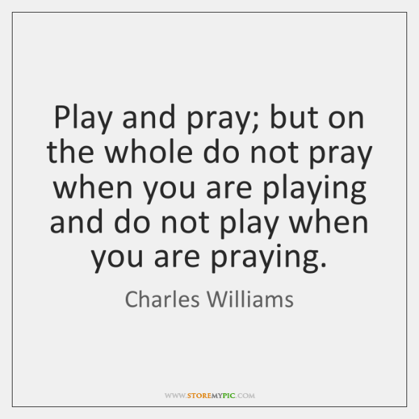Play and pray; but on the whole do not pray when you ...