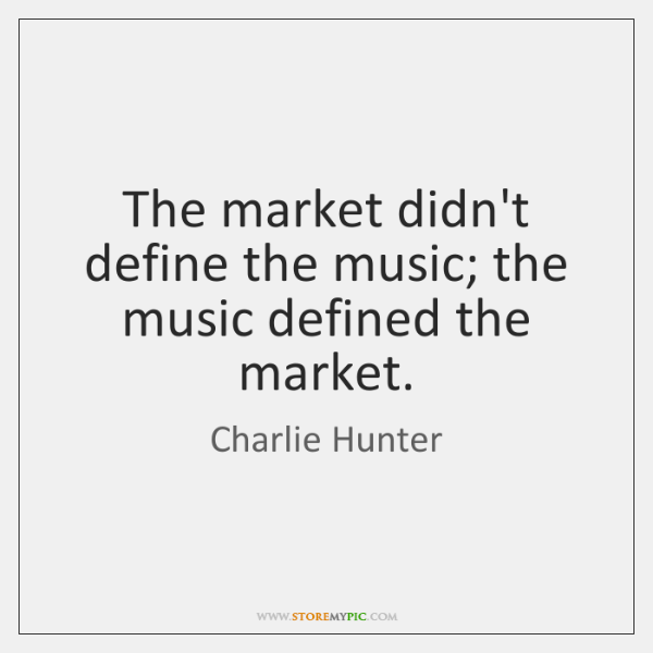 The market didn't define the music; the music defined the market.