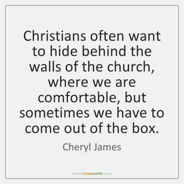 Christians often want to hide behind the walls of the church, where ...