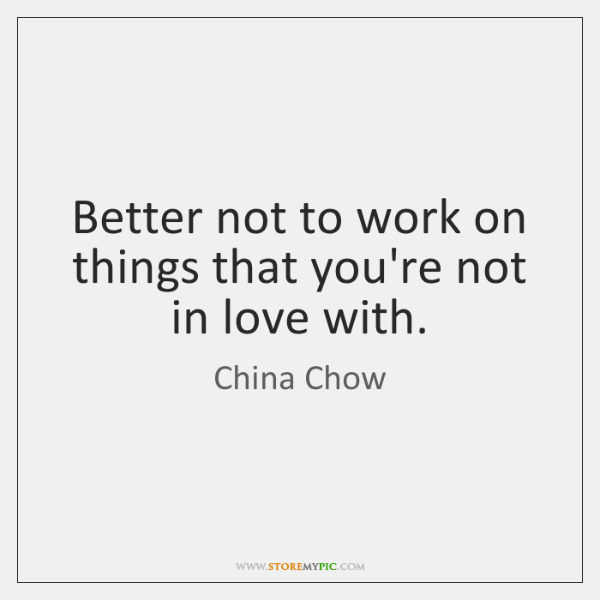 Better not to work on things that you're not in love with.