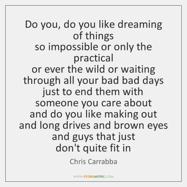 Do you, do you like dreaming of things   so impossible or only ...