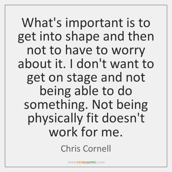 What's important is to get into shape and then not to have ...
